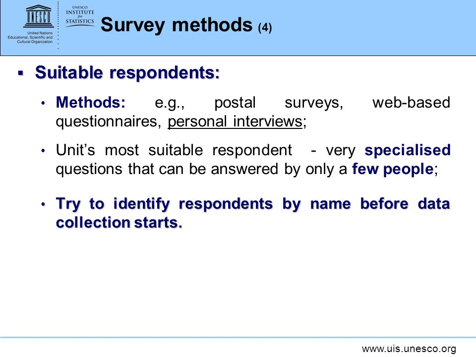 www.uis.unesco.org Survey methods (4) Suitable respondents: Suitable respondents: Methods: e.g., postal surveys, web-based questionnaires, personal interviews; Units most suitable respondent - very specialised questions that can be answered by only a few people; Try to identify respondents by name before data collection starts.