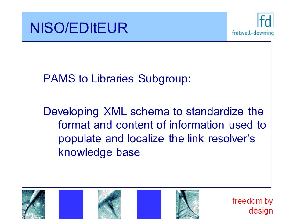 freedom by design NISO/EDItEUR PAMS to Libraries Subgroup: Developing XML schema to standardize the format and content of information used to populate and localize the link resolver s knowledge base