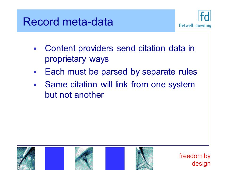 freedom by design Record meta-data Content providers send citation data in proprietary ways Each must be parsed by separate rules Same citation will l
