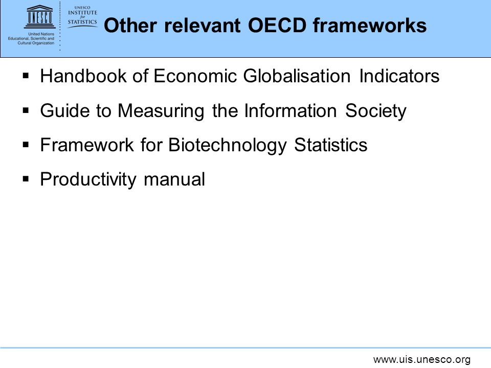 www.uis.unesco.org Other relevant OECD frameworks Handbook of Economic Globalisation Indicators Guide to Measuring the Information Society Framework f