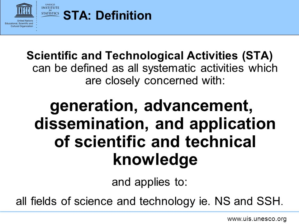 www.uis.unesco.org STA: Definition Scientific and Technological Activities (STA) can be defined as all systematic activities which are closely concern