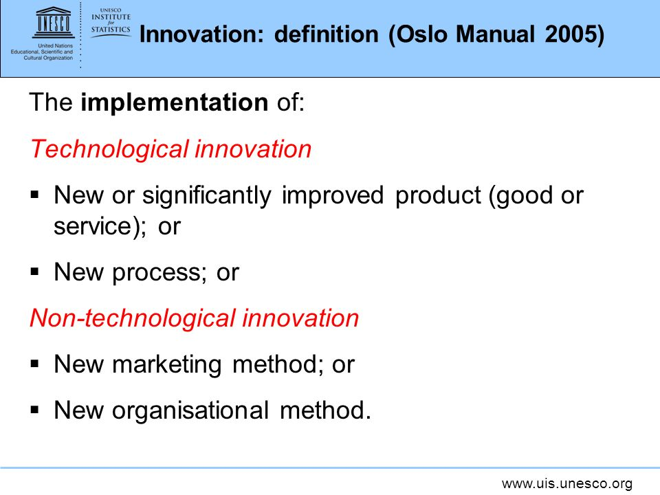 www.uis.unesco.org Innovation: definition (Oslo Manual 2005) The implementation of: Technological innovation New or significantly improved product (go