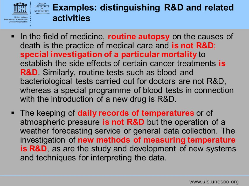 www.uis.unesco.org Examples: distinguishing R&D and related activities In the field of medicine, routine autopsy on the causes of death is the practic