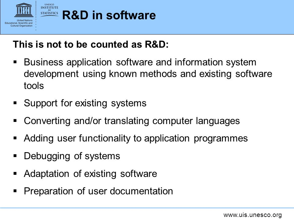 www.uis.unesco.org R&D in software This is not to be counted as R&D: Business application software and information system development using known meth