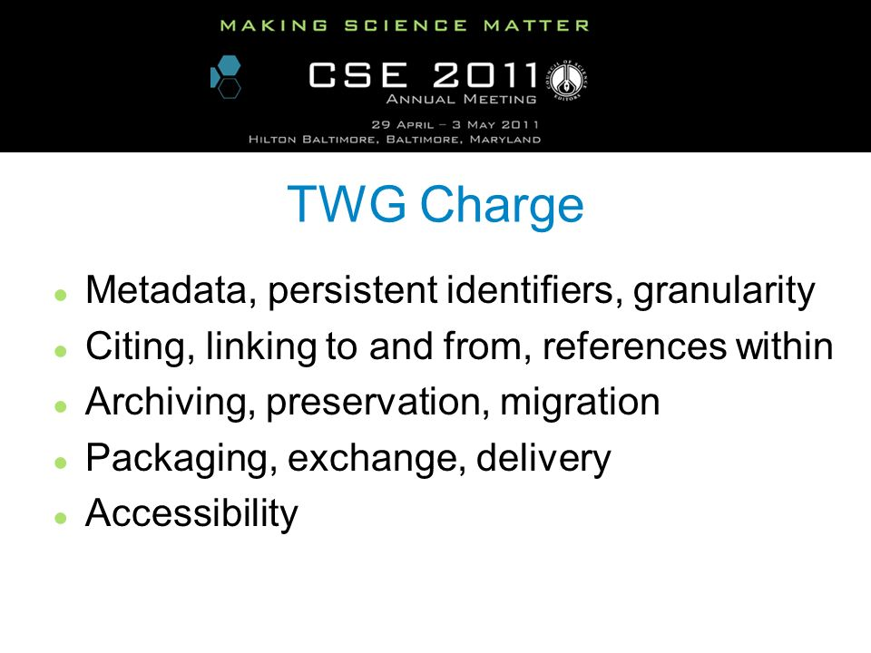 TWG Charge Metadata, persistent identifiers, granularity Citing, linking to and from, references within Archiving, preservation, migration Packaging, exchange, delivery Accessibility