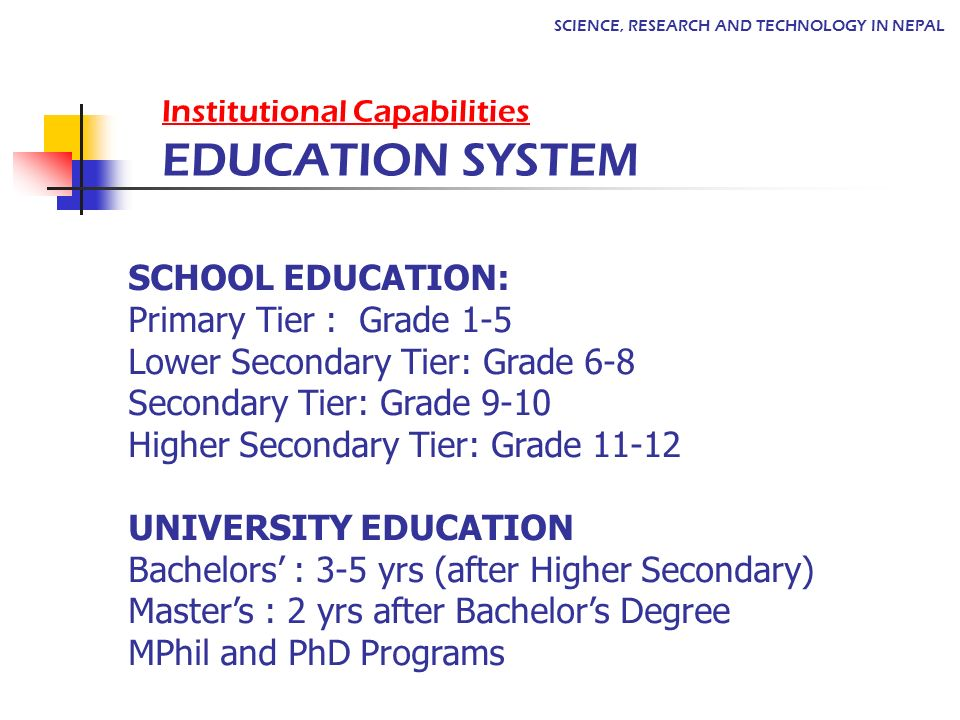 SCHOOL EDUCATION: Primary Tier : Grade 1-5 Lower Secondary Tier: Grade 6-8 Secondary Tier: Grade 9-10 Higher Secondary Tier: Grade 11-12 UNIVERSITY EDUCATION Bachelors : 3-5 yrs (after Higher Secondary) Masters : 2 yrs after Bachelors Degree MPhil and PhD Programs Institutional Capabilities EDUCATION SYSTEM SCIENCE, RESEARCH AND TECHNOLOGY IN NEPAL