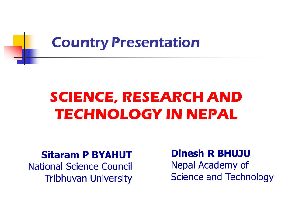 SCIENCE, RESEARCH AND TECHNOLOGY IN NEPAL Country Presentation Sitaram P BYAHUT National Science Council Tribhuvan University Dinesh R BHUJU Nepal Aca