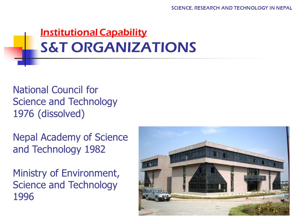 Institutional Capability S&T ORGANIZATIONS National Council for Science and Technology 1976 (dissolved) Nepal Academy of Science and Technology 1982 M