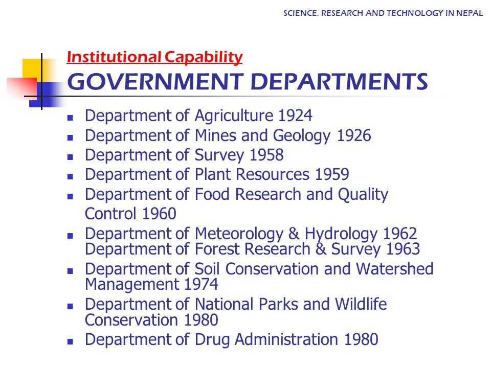 Department of Agriculture 1924 Department of Mines and Geology 1926 Department of Survey 1958 Department of Plant Resources 1959 Department of Food Research and Quality Control 1960 Department of Meteorology & Hydrology 1962 Department of Forest Research & Survey 1963 Department of Soil Conservation and Watershed Management 1974 Department of National Parks and Wildlife Conservation 1980 Department of Drug Administration 1980 Institutional Capability GOVERNMENT DEPARTMENTS SCIENCE, RESEARCH AND TECHNOLOGY IN NEPAL
