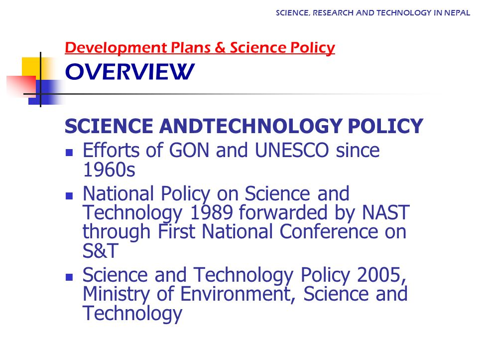 Development Plans & Science Policy OVERVIEW SCIENCE, RESEARCH AND TECHNOLOGY IN NEPAL SCIENCE ANDTECHNOLOGY POLICY Efforts of GON and UNESCO since 1960s National Policy on Science and Technology 1989 forwarded by NAST through First National Conference on S&T Science and Technology Policy 2005, Ministry of Environment, Science and Technology