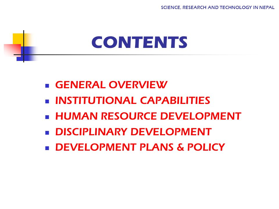 GENERAL OVERVIEW INSTITUTIONAL CAPABILITIES HUMAN RESOURCE DEVELOPMENT DISCIPLINARY DEVELOPMENT DEVELOPMENT PLANS & POLICY SCIENCE, RESEARCH AND TECHNOLOGY IN NEPAL CONTENTS