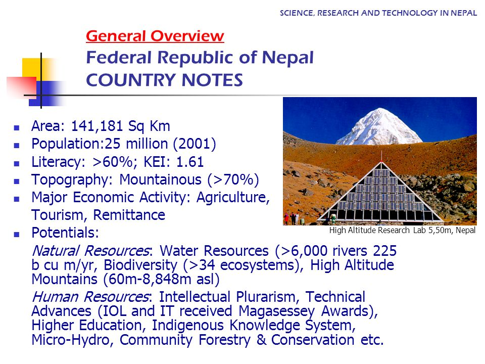 General Overview Federal Republic of Nepal COUNTRY NOTES Area: 141,181 Sq Km Population:25 million (2001) Literacy: >60%; KEI: 1.61 Topography: Mountainous (>70%) Major Economic Activity: Agriculture, Tourism, Remittance Potentials: Natural Resources: Water Resources (>6,000 rivers 225 b cu m/yr, Biodiversity (>34 ecosystems), High Altitude Mountains (60m-8,848m asl) Human Resources: Intellectual Plurarism, Technical Advances (IOL and IT received Magasessey Awards), Higher Education, Indigenous Knowledge System, Micro-Hydro, Community Forestry & Conservation etc.