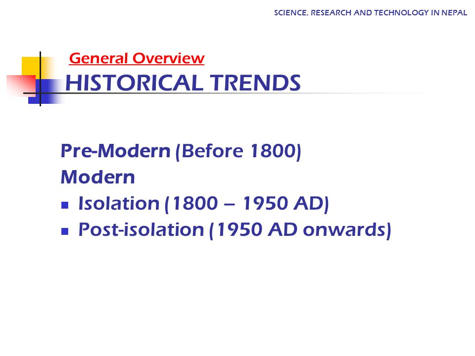 Pre-Modern (Before 1800) Modern Isolation (1800 – 1950 AD) Post-isolation (1950 AD onwards) General Overview HISTORICAL TRENDS SCIENCE, RESEARCH AND TECHNOLOGY IN NEPAL