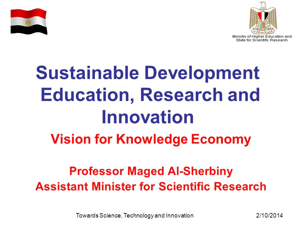Towards Science, Technology and Innovation2/10/2014 Sustainable Development Education, Research and Innovation Vision for Knowledge Economy Professor Maged Al-Sherbiny Assistant Minister for Scientific Research