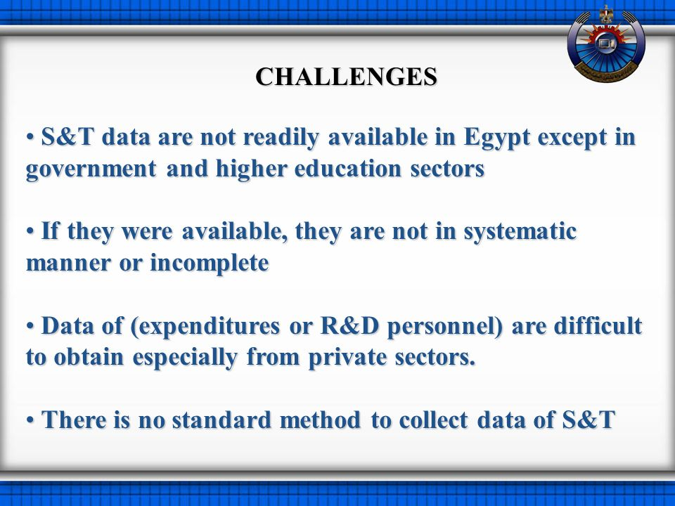 S&T data are not readily available in Egypt except in government and higher education sectors S&T data are not readily available in Egypt except in government and higher education sectors If they were available, they are not in systematic manner or incomplete If they were available, they are not in systematic manner or incomplete Data of (expenditures or R&D personnel) are difficult to obtain especially from private sectors.