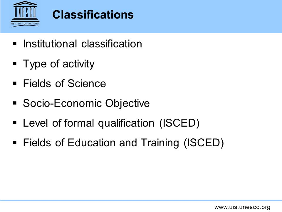 www.uis.unesco.org Classifications Institutional classification Type of activity Fields of Science Socio-Economic Objective Level of formal qualificat