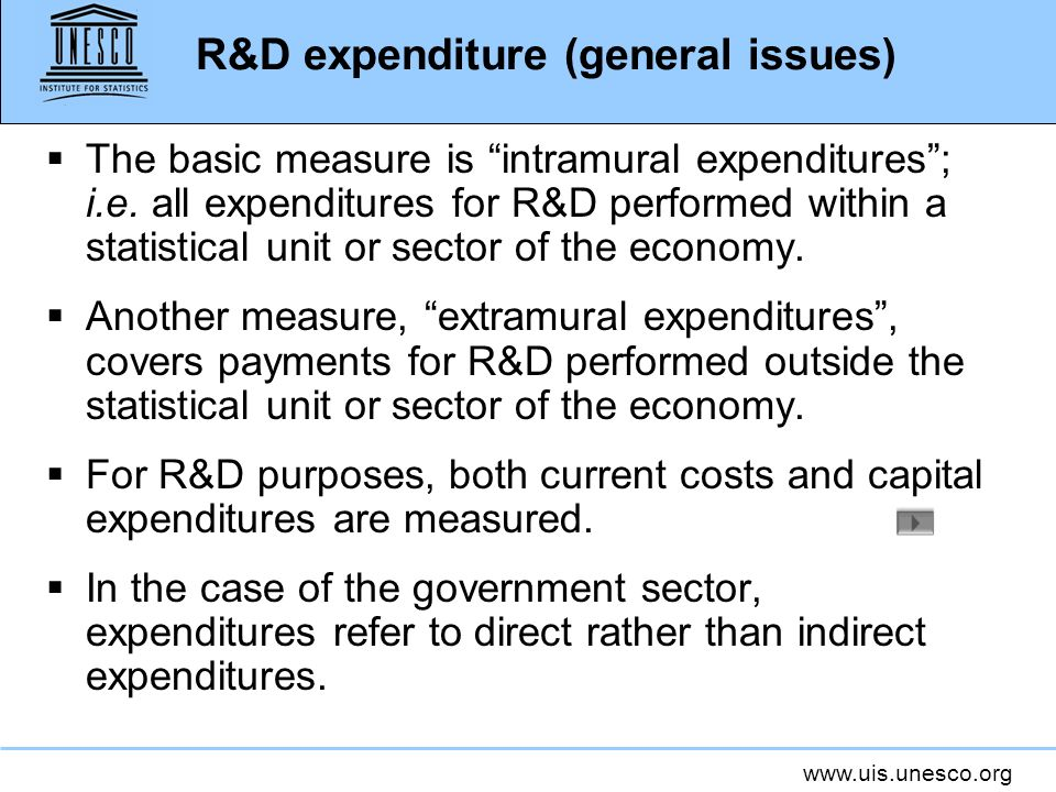 www.uis.unesco.org R&D expenditure (general issues) The basic measure is intramural expenditures; i.e. all expenditures for R&D performed within a sta