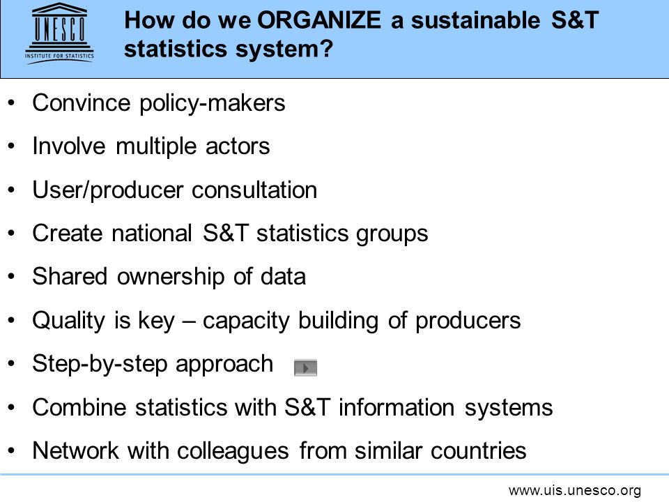 www.uis.unesco.org How do we ORGANIZE a sustainable S&T statistics system? Convince policy-makers Involve multiple actors User/producer consultation C