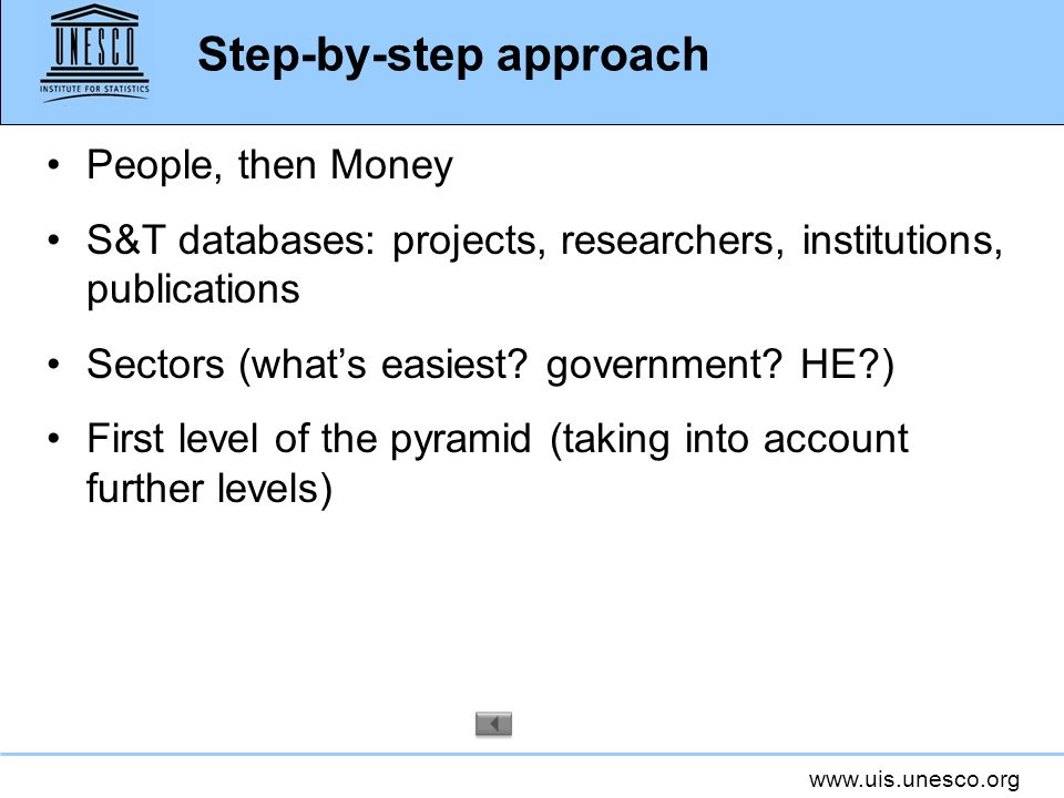 www.uis.unesco.org Step-by-step approach People, then Money S&T databases: projects, researchers, institutions, publications Sectors (whats easiest? g