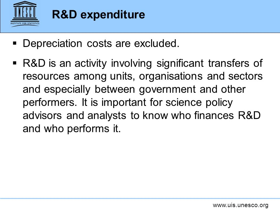 www.uis.unesco.org R&D expenditure Depreciation costs are excluded. R&D is an activity involving significant transfers of resources among units, organ