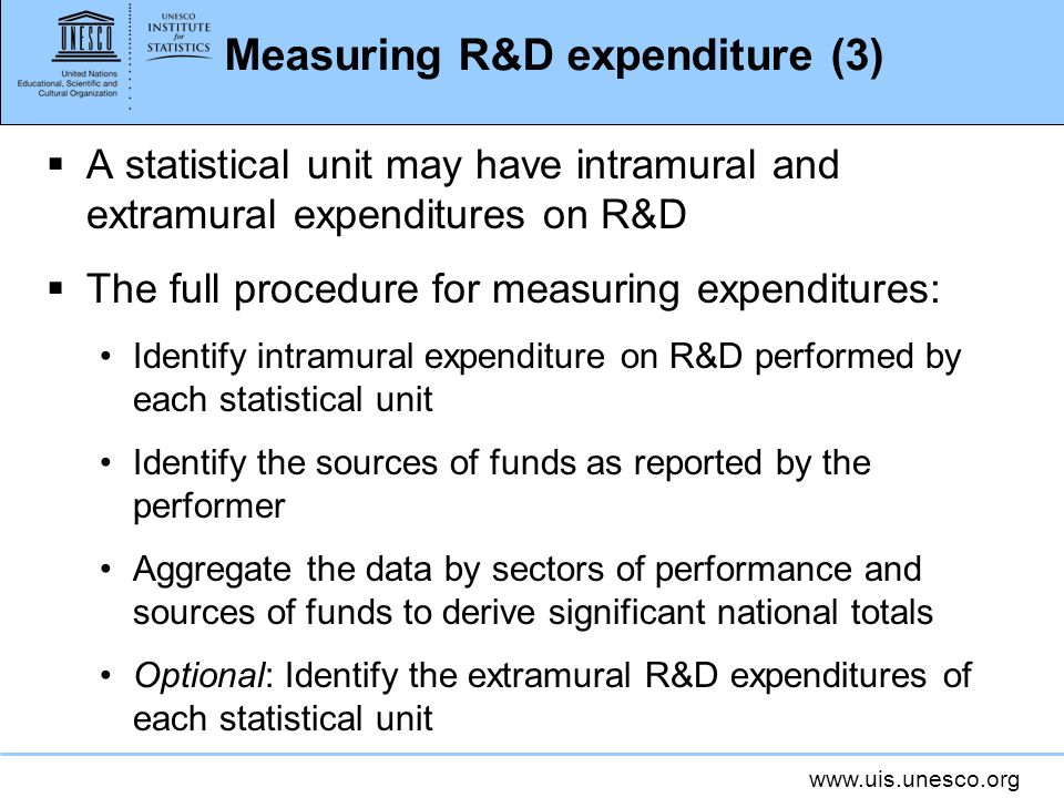 Measuring R&D expenditure (3) A statistical unit may have intramural and extramural expenditures on R&D The full procedure for measuring expenditures: Identify intramural expenditure on R&D performed by each statistical unit Identify the sources of funds as reported by the performer Aggregate the data by sectors of performance and sources of funds to derive significant national totals Optional: Identify the extramural R&D expenditures of each statistical unit