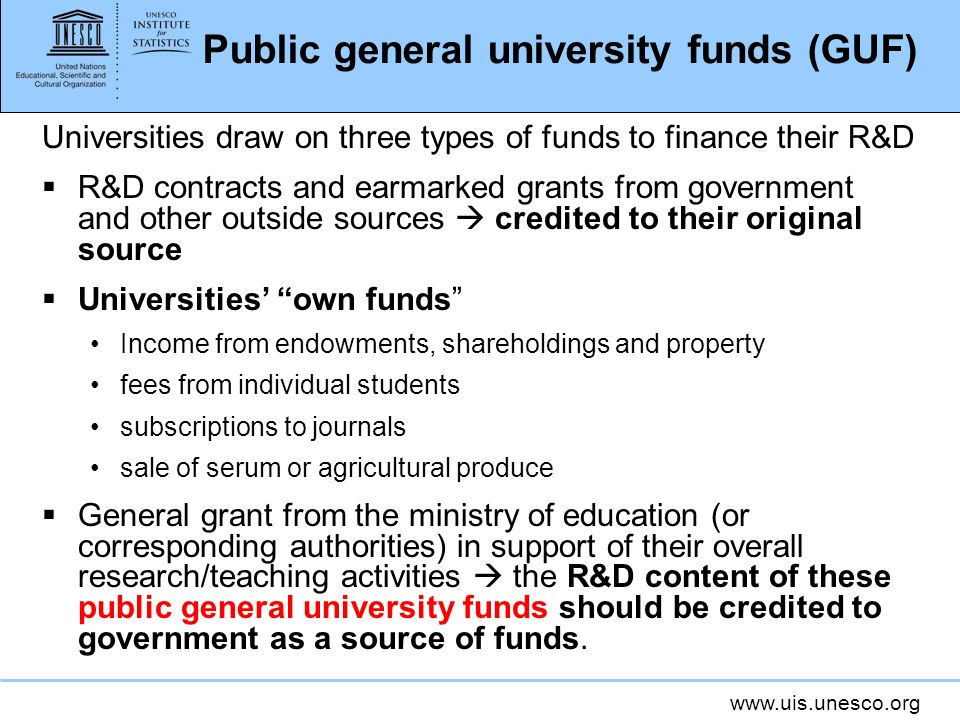 www.uis.unesco.org Public general university funds (GUF) Universities draw on three types of funds to finance their R&D R&D contracts and earmarked grants from government and other outside sources credited to their original source Universities own funds Income from endowments, shareholdings and property fees from individual students subscriptions to journals sale of serum or agricultural produce General grant from the ministry of education (or corresponding authorities) in support of their overall research/teaching activities the R&D content of these public general university funds should be credited to government as a source of funds.