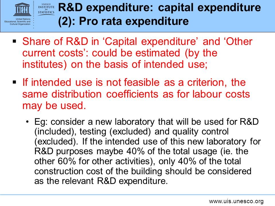 R&D expenditure: capital expenditure (2): Pro rata expenditure Share of R&D in Capital expenditure and Other current costs: could be estimated (by the institutes) on the basis of intended use; If intended use is not feasible as a criterion, the same distribution coefficients as for labour costs may be used.