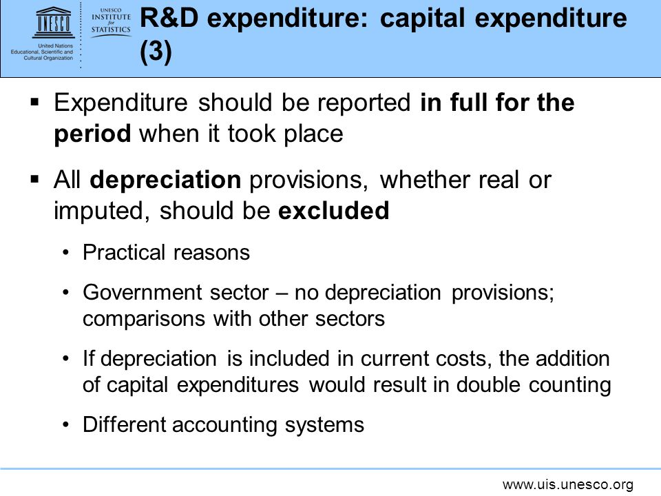 www.uis.unesco.org R&D expenditure: capital expenditure (3) Expenditure should be reported in full for the period when it took place All depreciation provisions, whether real or imputed, should be excluded Practical reasons Government sector – no depreciation provisions; comparisons with other sectors If depreciation is included in current costs, the addition of capital expenditures would result in double counting Different accounting systems