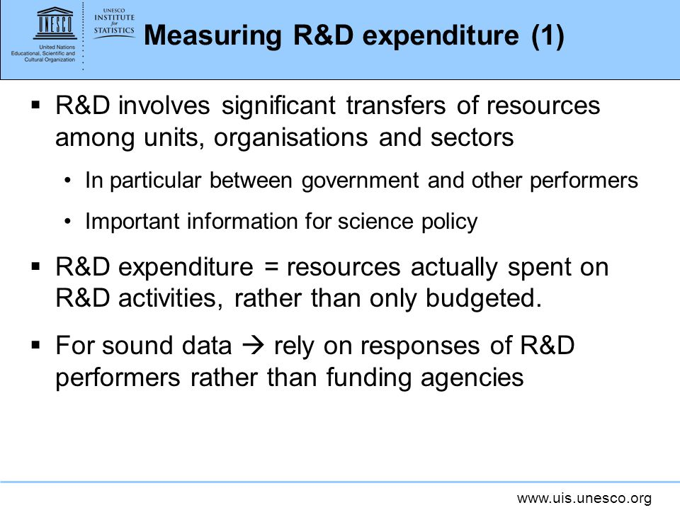 Measuring R&D expenditure (1) R&D involves significant transfers of resources among units, organisations and sectors In particular between government and other performers Important information for science policy R&D expenditure = resources actually spent on R&D activities, rather than only budgeted.
