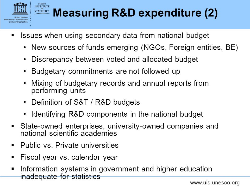 Measuring R&D expenditure (2) Issues when using secondary data from national budget New sources of funds emerging (NGOs, Foreign entities, BE) Discrepancy between voted and allocated budget Budgetary commitments are not followed up Mixing of budgetary records and annual reports from performing units Definition of S&T / R&D budgets Identifying R&D components in the national budget State-owned enterprises, university-owned companies and national scientific academies Public vs.