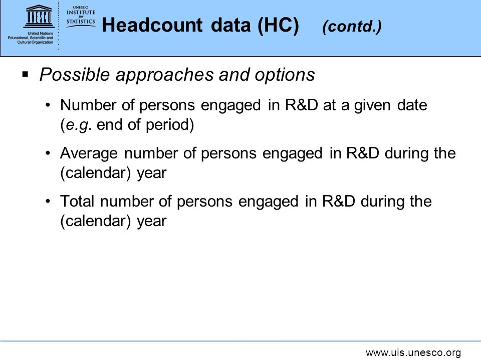 Headcount data (HC) (contd.) Possible approaches and options Number of persons engaged in R&D at a given date (e.g.