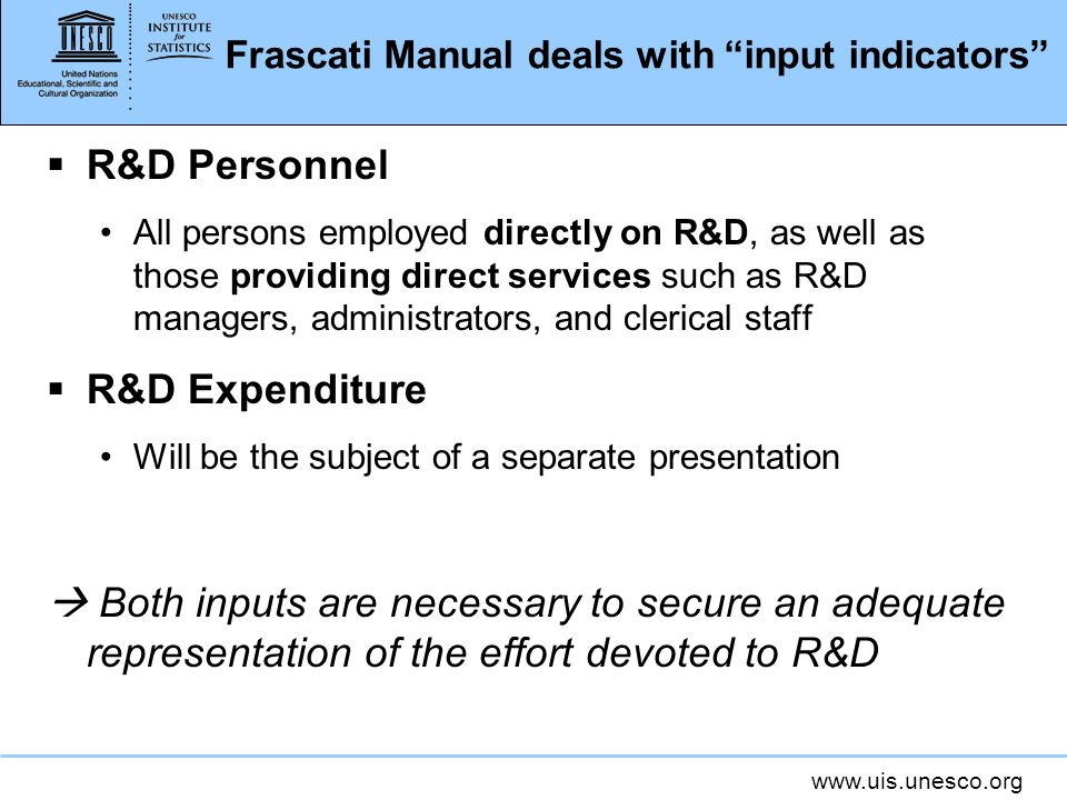 Frascati Manual deals with input indicators R&D Personnel All persons employed directly on R&D, as well as those providing direct services such as R&D managers, administrators, and clerical staff R&D Expenditure Will be the subject of a separate presentation Both inputs are necessary to secure an adequate representation of the effort devoted to R&D