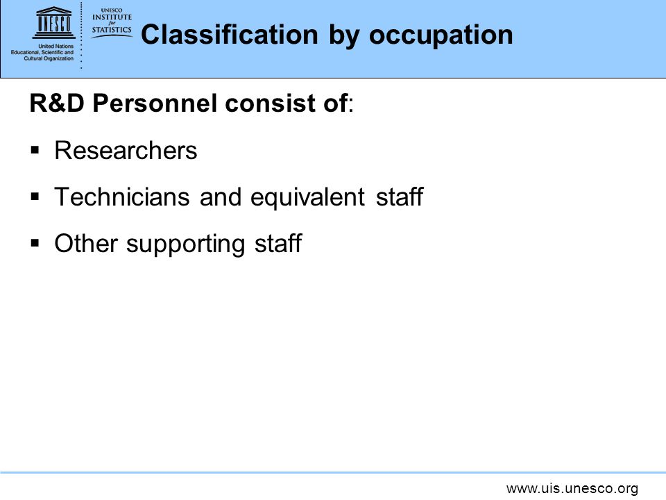 Classification by occupation R&D Personnel consist of: Researchers Technicians and equivalent staff Other supporting staff