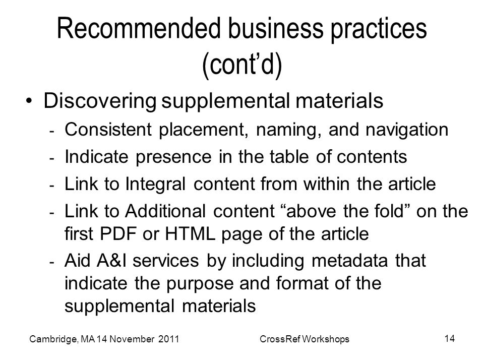 Recommended business practices (contd) Discovering supplemental materials - Consistent placement, naming, and navigation - Indicate presence in the table of contents - Link to Integral content from within the article - Link to Additional content above the fold on the first PDF or HTML page of the article - Aid A&I services by including metadata that indicate the purpose and format of the supplemental materials Cambridge, MA 14 November 2011CrossRef Workshops 14