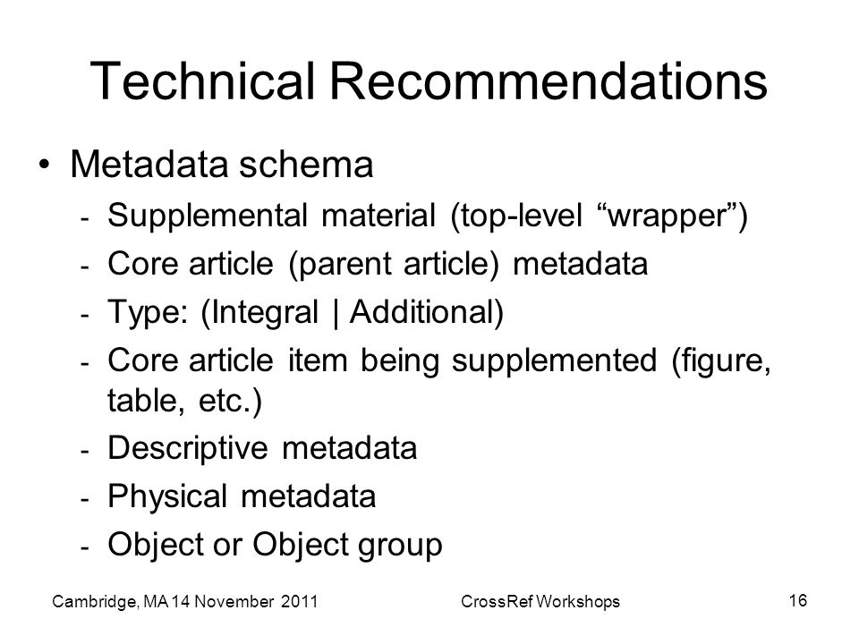 Technical Recommendations Metadata schema - Supplemental material (top-level wrapper) - Core article (parent article) metadata - Type: (Integral | Additional) - Core article item being supplemented (figure, table, etc.) - Descriptive metadata - Physical metadata - Object or Object group Cambridge, MA 14 November 2011CrossRef Workshops 16
