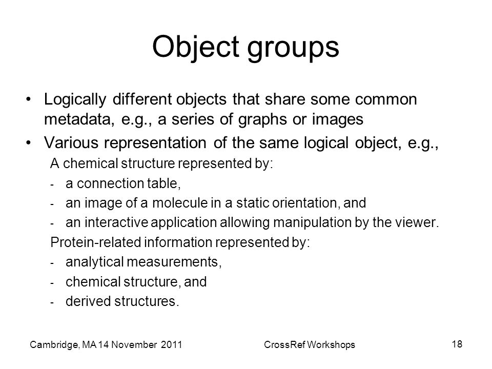 Object groups Logically different objects that share some common metadata, e.g., a series of graphs or images Various representation of the same logical object, e.g., A chemical structure represented by: - a connection table, - an image of a molecule in a static orientation, and - an interactive application allowing manipulation by the viewer.