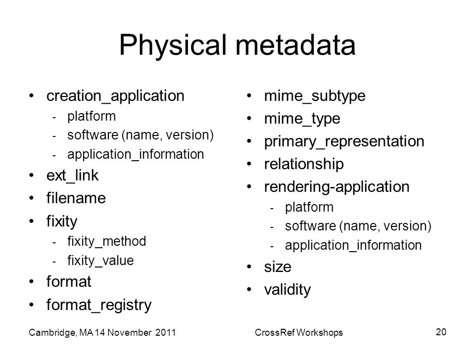 Physical metadata creation_application - platform - software (name, version) - application_information ext_link filename fixity - fixity_method - fixity_value format format_registry mime_subtype mime_type primary_representation relationship rendering-application - platform - software (name, version) - application_information size validity Cambridge, MA 14 November 2011CrossRef Workshops 20