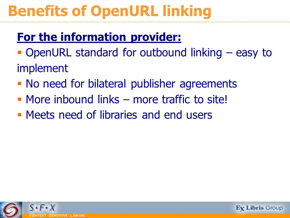 For the information provider: OpenURL standard for outbound linking – easy to implement No need for bilateral publisher agreements More inbound links