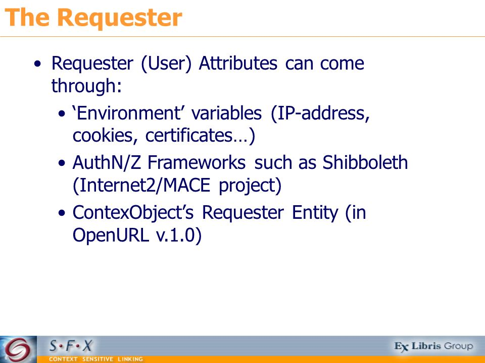 The Requester Requester (User) Attributes can come through: Environment variables (IP-address, cookies, certificates…) AuthN/Z Frameworks such as Shib
