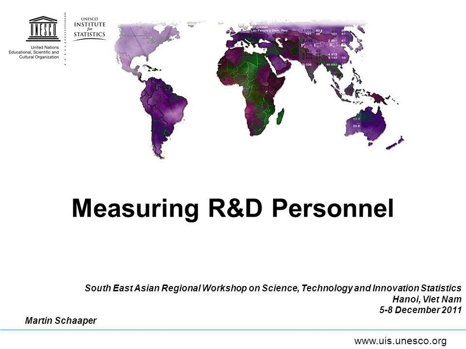 www.uis.unesco.org FTE & R&D Expenditure (GERD) FTE is key to adequately calculating GERD Researchers salaries are a significant part of GERD GERD should only include the proportion of the salaries devoted to R&D, i.e.