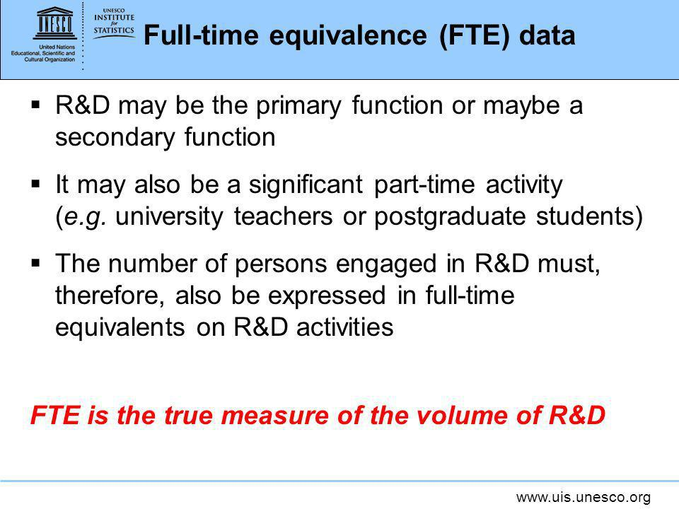www.uis.unesco.org Full-time equivalence (FTE) data R&D may be the primary function or maybe a secondary function It may also be a significant part-time activity (e.g.
