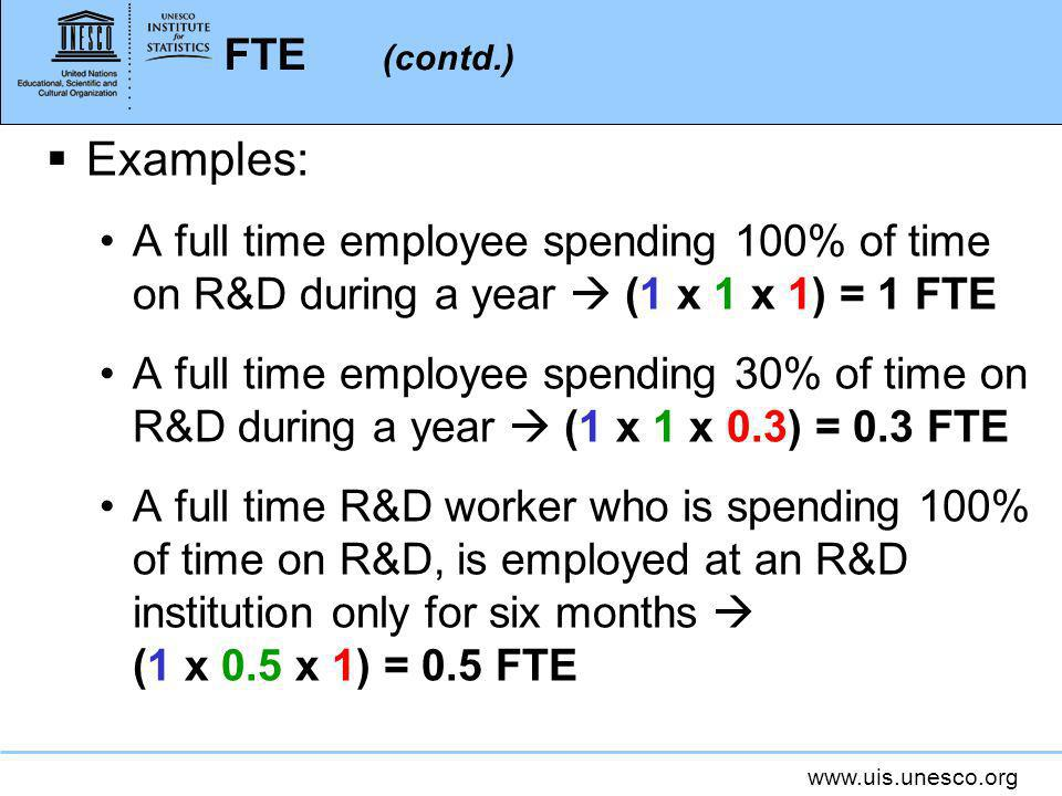 www.uis.unesco.org FTE (contd.) Examples: A full time employee spending 100% of time on R&D during a year (1 x 1 x 1) = 1 FTE A full time employee spending 30% of time on R&D during a year (1 x 1 x 0.3) = 0.3 FTE A full time R&D worker who is spending 100% of time on R&D, is employed at an R&D institution only for six months (1 x 0.5 x 1) = 0.5 FTE
