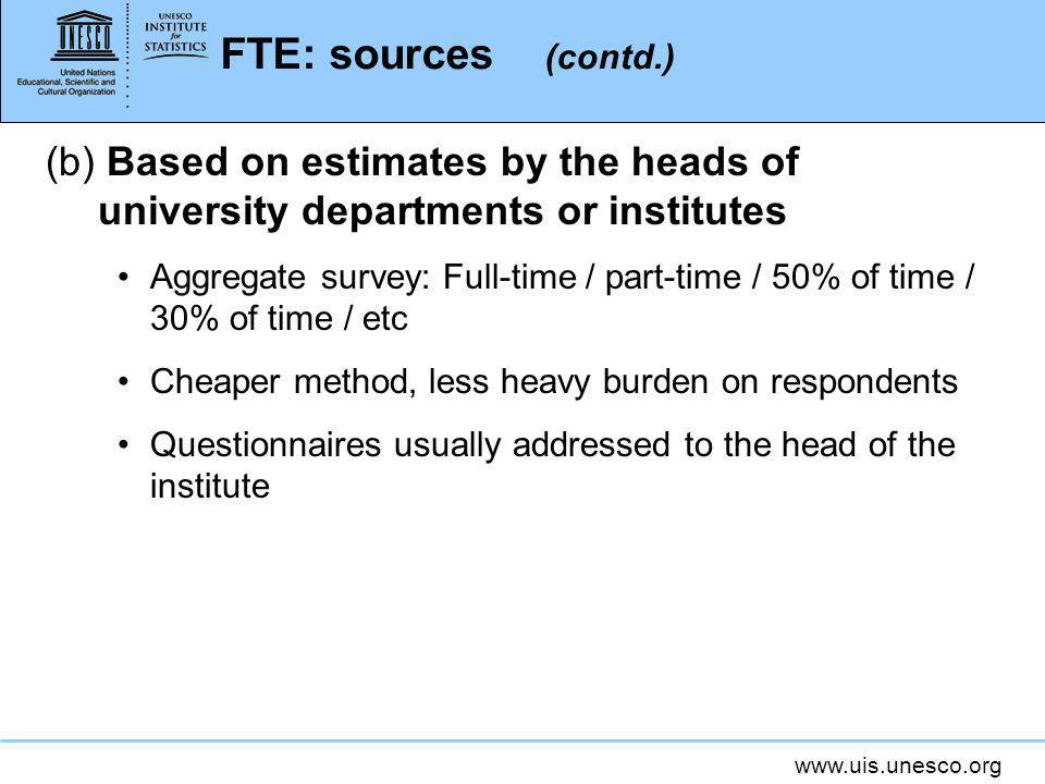 www.uis.unesco.org FTE: sources (contd.) (b) Based on estimates by the heads of university departments or institutes Aggregate survey: Full-time / part-time / 50% of time / 30% of time / etc Cheaper method, less heavy burden on respondents Questionnaires usually addressed to the head of the institute