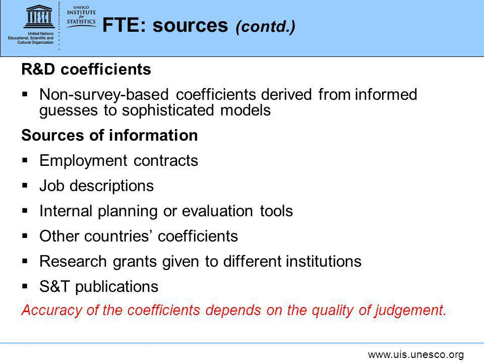 www.uis.unesco.org FTE: sources (contd.) R&D coefficients Non-survey-based coefficients derived from informed guesses to sophisticated models Sources of information Employment contracts Job descriptions Internal planning or evaluation tools Other countries coefficients Research grants given to different institutions S&T publications Accuracy of the coefficients depends on the quality of judgement.