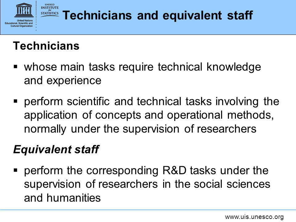 www.uis.unesco.org Technicians and equivalent staff Technicians whose main tasks require technical knowledge and experience perform scientific and technical tasks involving the application of concepts and operational methods, normally under the supervision of researchers Equivalent staff perform the corresponding R&D tasks under the supervision of researchers in the social sciences and humanities