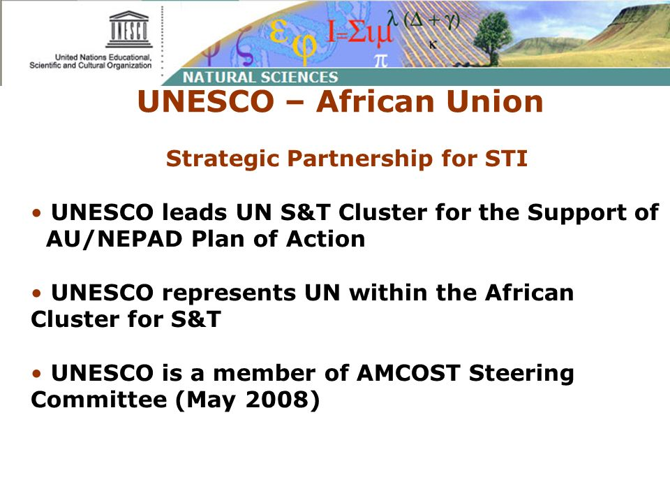UNESCO – African Union Strategic Partnership for STI UNESCO leads UN S&T Cluster for the Support of AU/NEPAD Plan of Action UNESCO represents UN withi