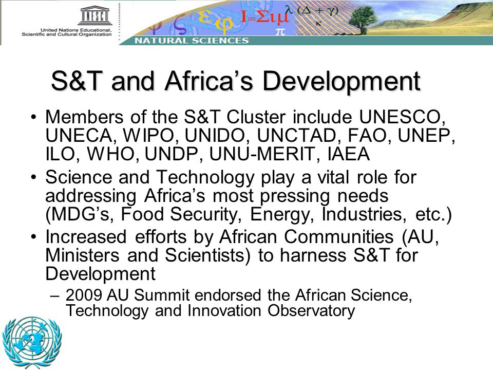 Members of the S&T Cluster include UNESCO, UNECA, WIPO, UNIDO, UNCTAD, FAO, UNEP, ILO, WHO, UNDP, UNU-MERIT, IAEA Science and Technology play a vital