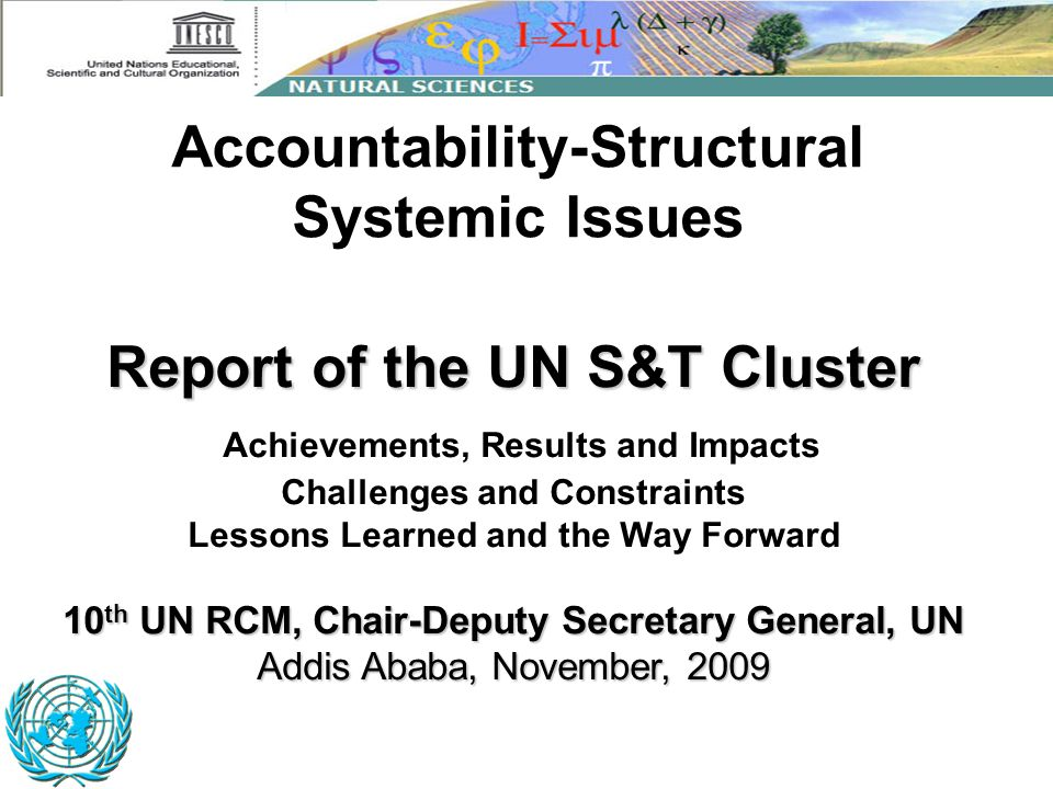 Report of the UN S&T Cluster 10 th UN RCM, Chair-Deputy Secretary General, UN Addis Ababa, November, 2009 Report of the UN S&T Cluster Achievements, R