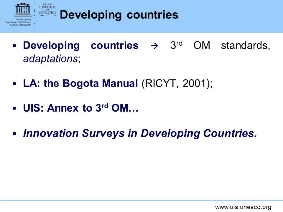 www.uis.unesco.org Developing countries Developing countries 3 rd OM standards, adaptations; LA: the Bogota Manual (RICYT, 2001); UIS: Annex to 3 rd O