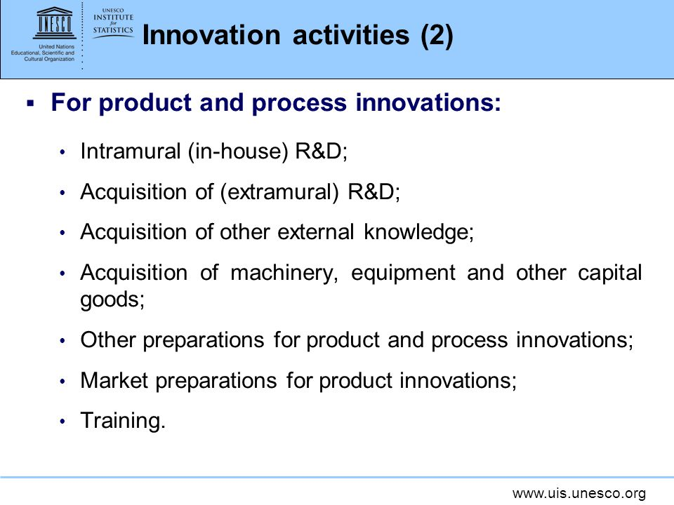 www.uis.unesco.org Innovation activities (2) For product and process innovations: Intramural (in-house) R&D; Acquisition of (extramural) R&D; Acquisit